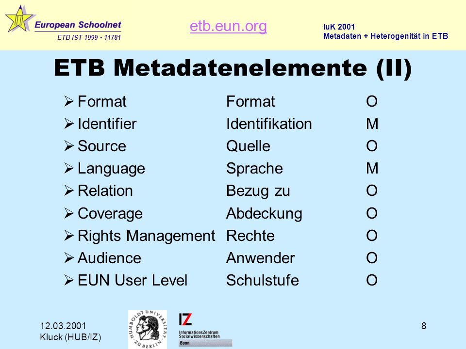 etb.eun.org ETB IST 1999 - 11781 IuK 2001 Metadaten + Heterogenität in ETB 12.03.2001 Kluck (HUB/IZ) 8 ETB Metadatenelemente (II)  FormatFormatO  IdentifierIdentifikationM  SourceQuelleO  LanguageSpracheM  RelationBezug zuO  CoverageAbdeckungO  Rights ManagementRechteO  AudienceAnwenderO  EUN User LevelSchulstufeO