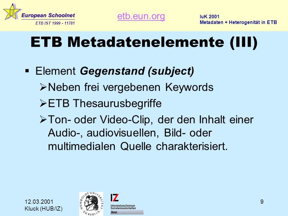 etb.eun.org ETB IST 1999 - 11781 IuK 2001 Metadaten + Heterogenität in ETB 12.03.2001 Kluck (HUB/IZ) 9 ETB Metadatenelemente (III)  Element Gegenstand (subject)  Neben frei vergebenen Keywords  ETB Thesaurusbegriffe  Ton- oder Video-Clip, der den Inhalt einer Audio-, audiovisuellen, Bild- oder multimedialen Quelle charakterisiert.