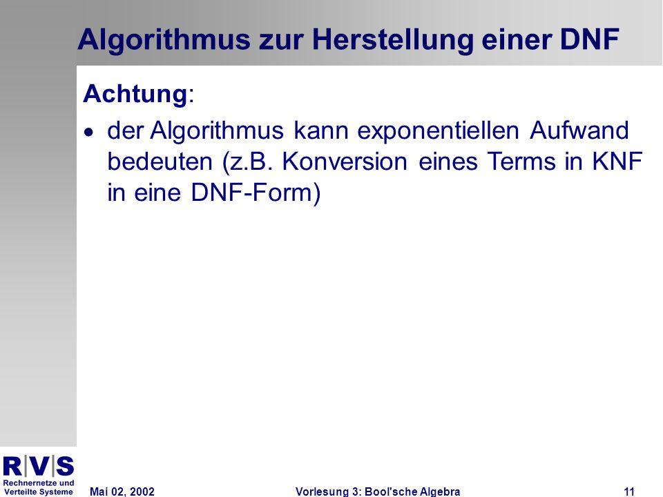 Mai 02, 2002Vorlesung 3: Bool sche Algebra11 Algorithmus zur Herstellung einer DNF Achtung:  der Algorithmus kann exponentiellen Aufwand bedeuten (z.B.