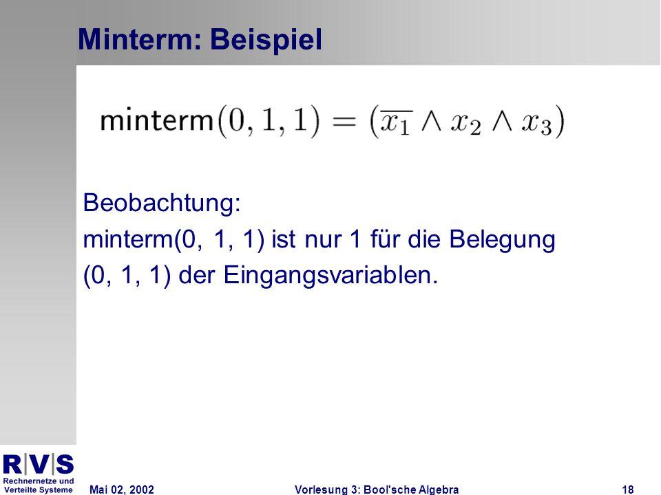 Mai 02, 2002Vorlesung 3: Bool sche Algebra18 Minterm: Beispiel Beobachtung: minterm(0, 1, 1) ist nur 1 für die Belegung (0, 1, 1) der Eingangsvariablen.
