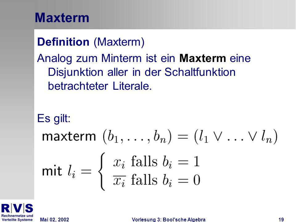 Mai 02, 2002Vorlesung 3: Bool sche Algebra19 Maxterm Definition (Maxterm) Analog zum Minterm ist ein Maxterm eine Disjunktion aller in der Schaltfunktion betrachteter Literale.