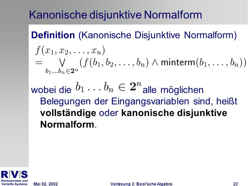 Mai 02, 2002Vorlesung 3: Bool sche Algebra23 Kanonische disjunktive Normalform Definition (Kanonische Disjunktive Normalform) wobei diealle möglichen Belegungen der Eingangsvariablen sind, heißt vollständige oder kanonische disjunktive Normalform.