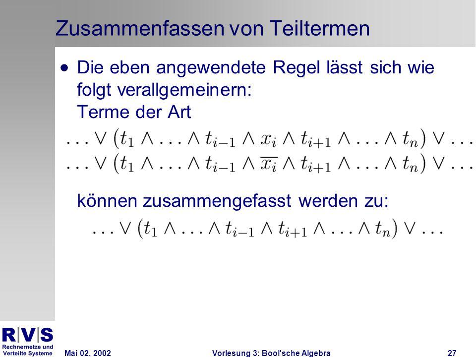 Mai 02, 2002Vorlesung 3: Bool sche Algebra27 Zusammenfassen von Teiltermen  Die eben angewendete Regel lässt sich wie folgt verallgemeinern: Terme der Art können zusammengefasst werden zu: