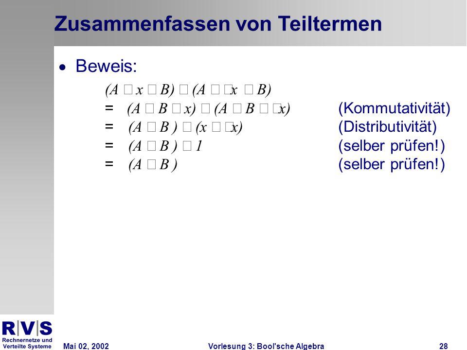 Mai 02, 2002Vorlesung 3: Bool sche Algebra28 Zusammenfassen von Teiltermen  Beweis: (A  x  B)  (A   x  B) = (A  B  x)  (A  B   x) (Kommutativität) = (A  B )  (x   x) (Distributivität) = (A  B )  1 (selber prüfen!) = (A  B ) (selber prüfen!)