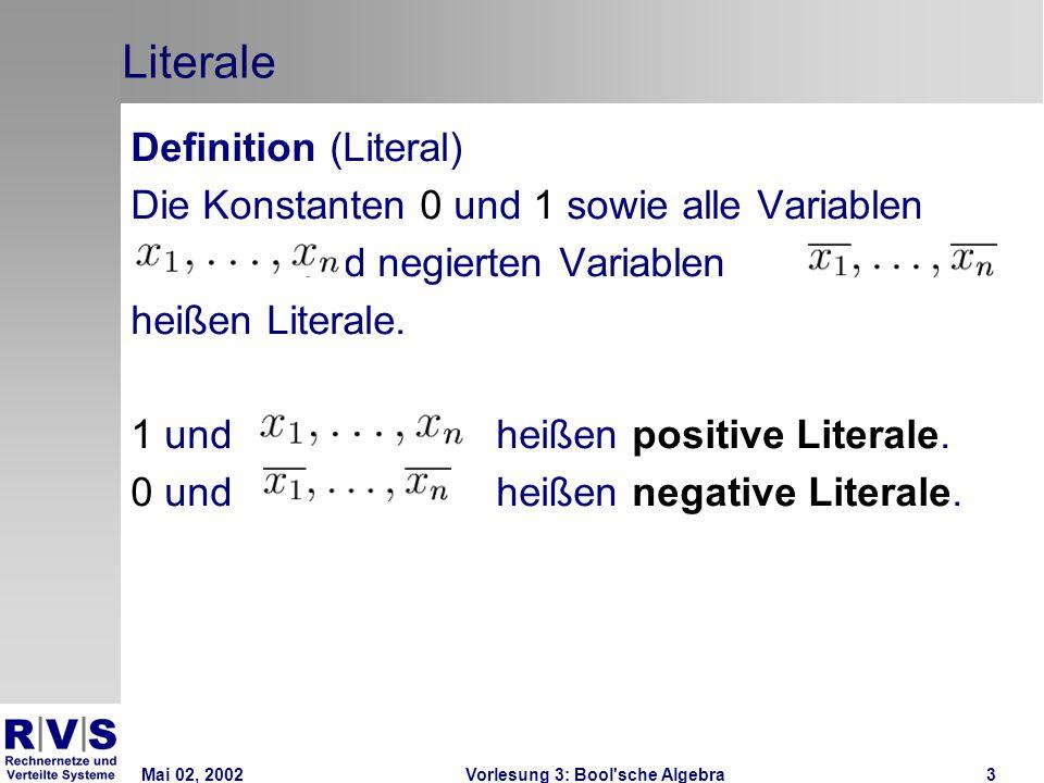 Mai 02, 2002Vorlesung 3: Bool sche Algebra3 Literale Definition (Literal) Die Konstanten 0 und 1 sowie alle Variablen und negierten Variablen heißen Literale.