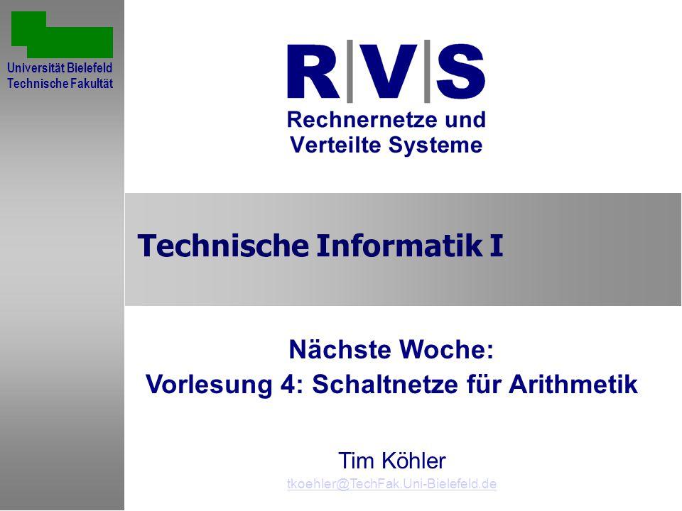 Technische Informatik I Nächste Woche: Vorlesung 4: Schaltnetze für Arithmetik Tim Köhler tkoehler@TechFak.Uni-Bielefeld.de Universität Bielefeld Technische Fakultät