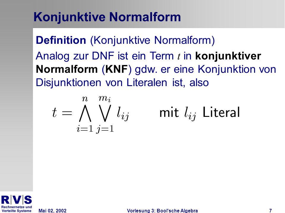 Mai 02, 2002Vorlesung 3: Bool sche Algebra7 Konjunktive Normalform Definition (Konjunktive Normalform) Analog zur DNF ist ein Term t in konjunktiver Normalform (KNF) gdw.
