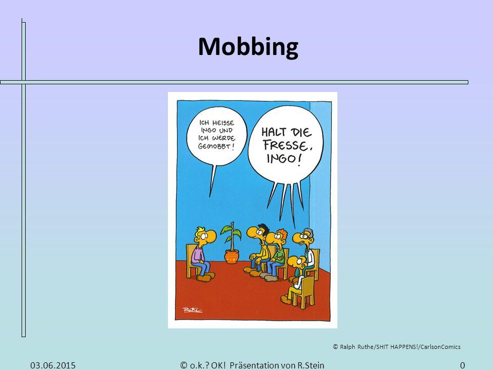 Mobbing © o.k.? OK! Präsentation von R.Stein © Ralph Ruthe/SHIT HAPPENS!/CarlsonComics 03.06.20150