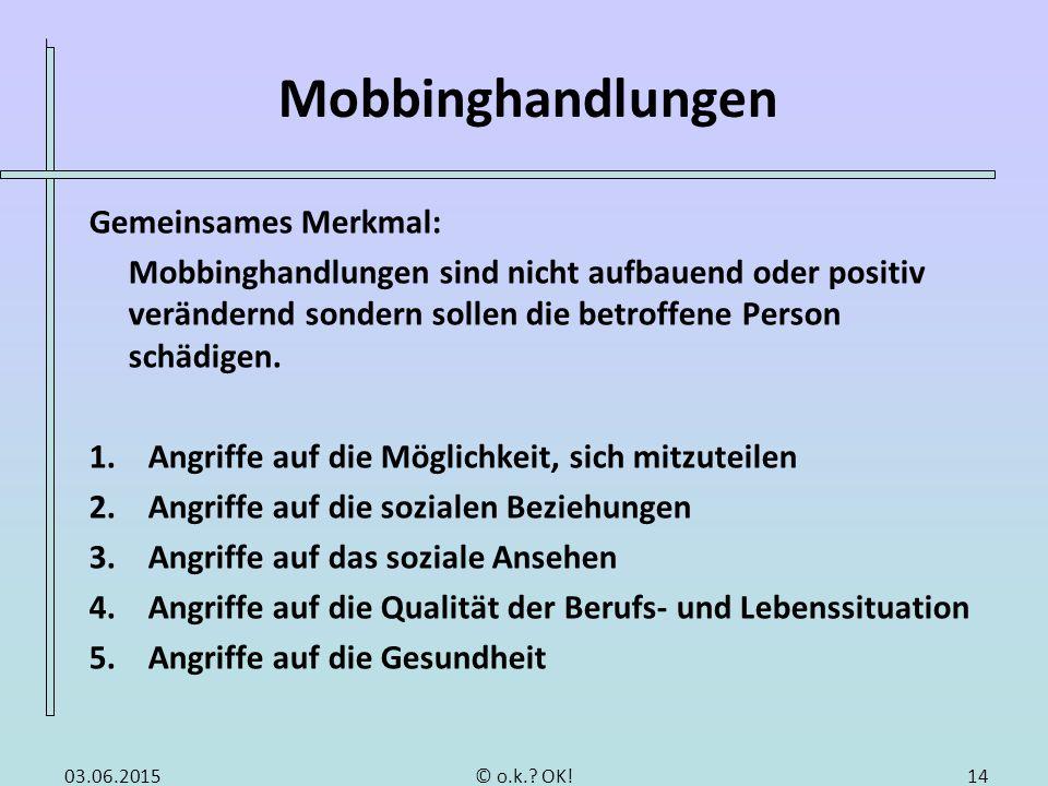 Mobbinghandlungen Gemeinsames Merkmal: Mobbinghandlungen sind nicht aufbauend oder positiv verändernd sondern sollen die betroffene Person schädigen.