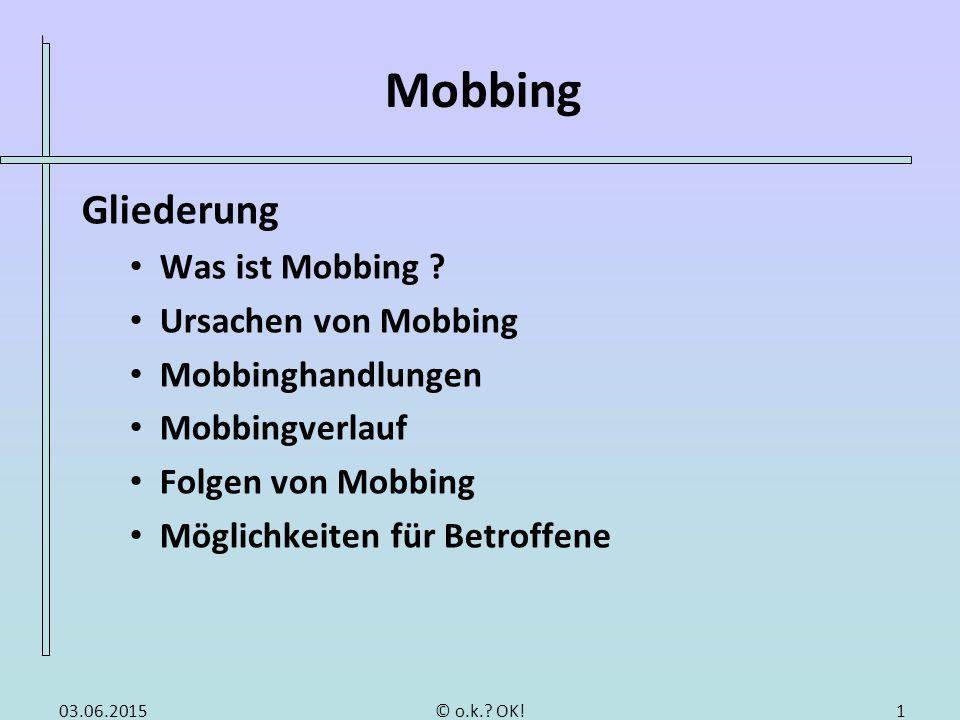 Mobbing Gliederung Was ist Mobbing ? Ursachen von Mobbing Mobbinghandlungen Mobbingverlauf Folgen von Mobbing Möglichkeiten für Betroffene 03.06.20151
