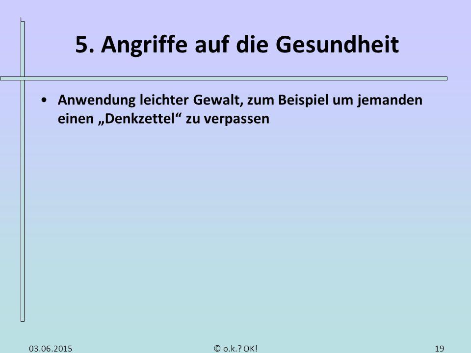 """5. Angriffe auf die Gesundheit Anwendung leichter Gewalt, zum Beispiel um jemanden einen """"Denkzettel"""" zu verpassen 1903.06.2015© o.k.? OK!"""