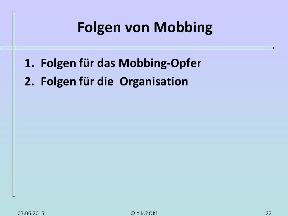 Folgen von Mobbing 1.Folgen für das Mobbing-Opfer 2.Folgen für die Organisation 2203.06.2015© o.k.? OK!