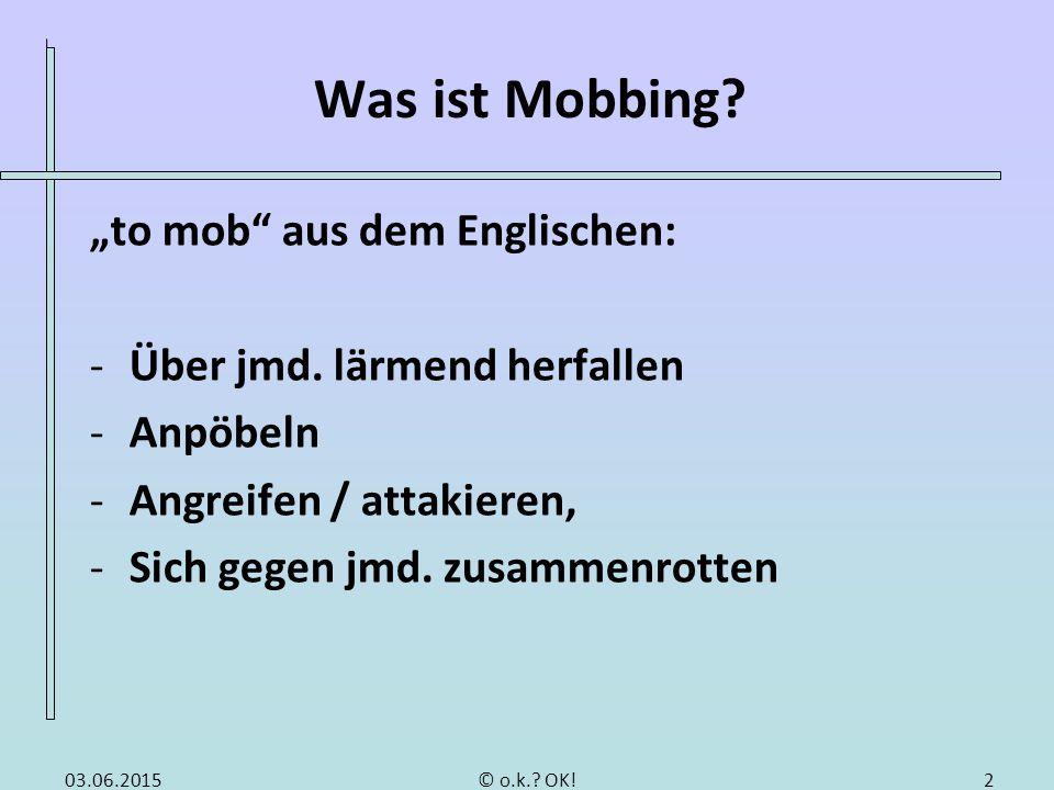 """Was ist Mobbing? """"to mob"""" aus dem Englischen: -Über jmd. lärmend herfallen -Anpöbeln -Angreifen / attakieren, -Sich gegen jmd. zusammenrotten 203.06.2"""