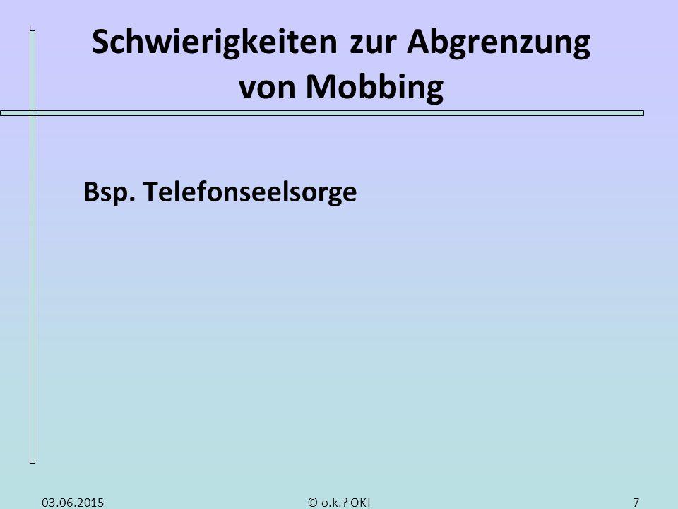 Schwierigkeiten zur Abgrenzung von Mobbing Bsp. Telefonseelsorge 703.06.2015© o.k.? OK!