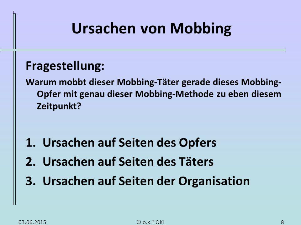 Ursachen von Mobbing Fragestellung: Warum mobbt dieser Mobbing-Täter gerade dieses Mobbing- Opfer mit genau dieser Mobbing-Methode zu eben diesem Zeit