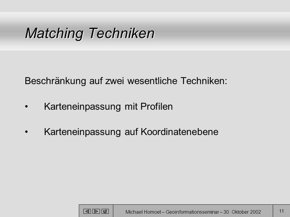 Michael Homoet – Geoinformationsseminar – 30. Oktober 2002 11 Matching Techniken Beschränkung auf zwei wesentliche Techniken: Karteneinpassung mit Pro