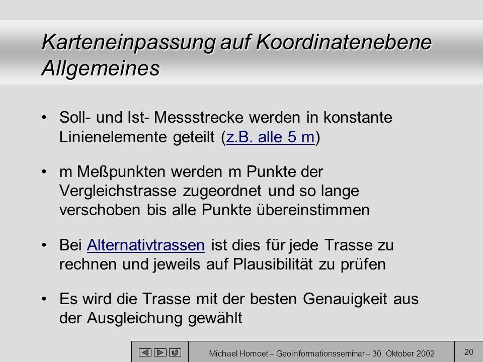Michael Homoet – Geoinformationsseminar – 30. Oktober 2002 20 Karteneinpassung auf Koordinatenebene Allgemeines Soll- und Ist- Messstrecke werden in k