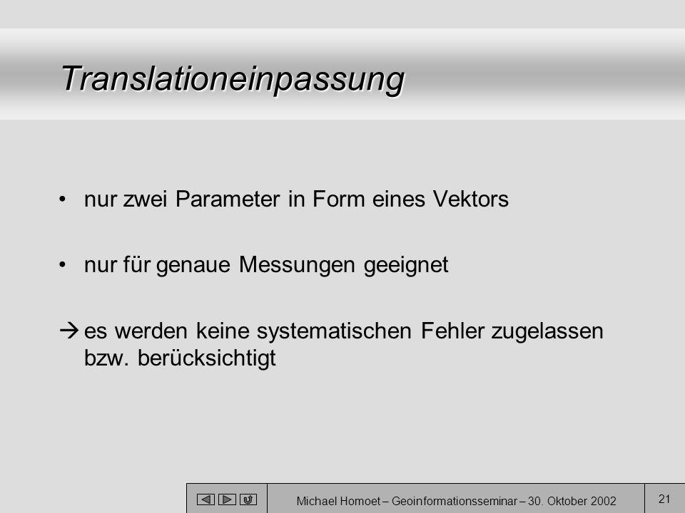 Michael Homoet – Geoinformationsseminar – 30. Oktober 2002 21 Translationeinpassung nur zwei Parameter in Form eines Vektors nur für genaue Messungen