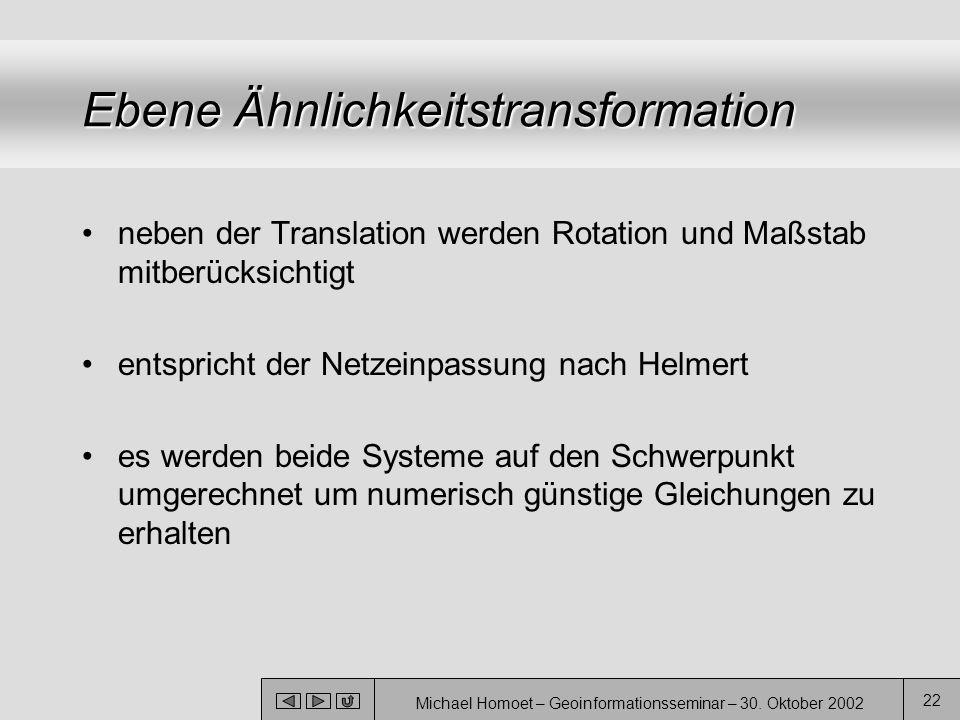 Michael Homoet – Geoinformationsseminar – 30. Oktober 2002 22 Ebene Ähnlichkeitstransformation neben der Translation werden Rotation und Maßstab mitbe