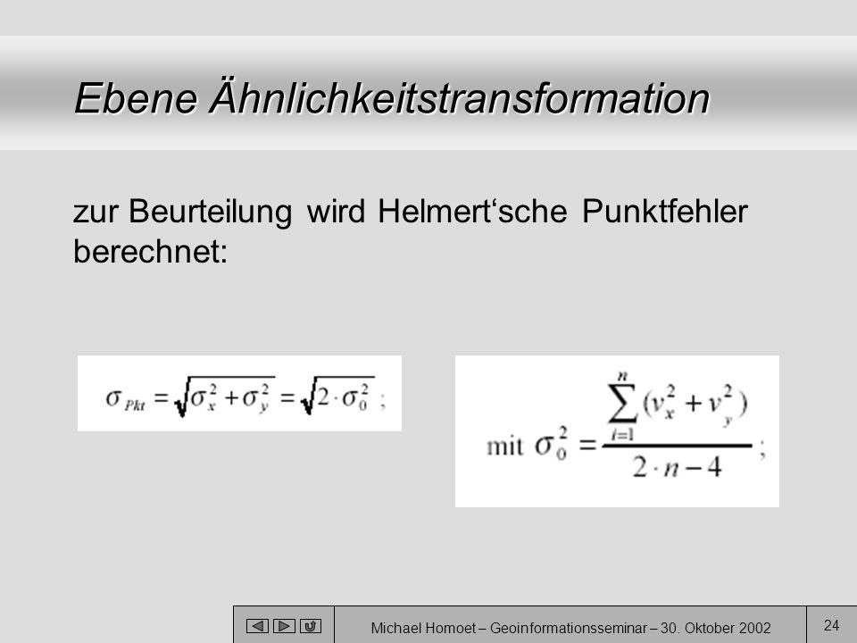 Michael Homoet – Geoinformationsseminar – 30. Oktober 2002 24 Ebene Ähnlichkeitstransformation zur Beurteilung wird Helmert'sche Punktfehler berechnet