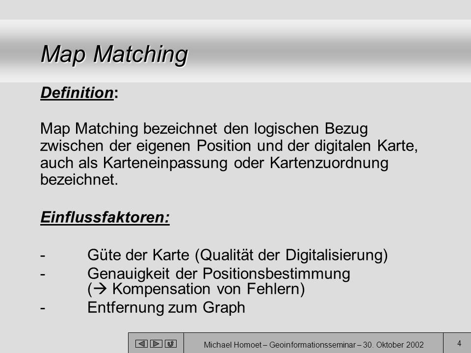 Michael Homoet – Geoinformationsseminar – 30. Oktober 2002 4 Map Matching Definition: Map Matching bezeichnet den logischen Bezug zwischen der eigenen
