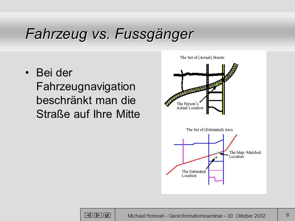 Michael Homoet – Geoinformationsseminar – 30. Oktober 2002 6 Fahrzeug vs. Fussgänger Bei der Fahrzeugnavigation beschränkt man die Straße auf Ihre Mit