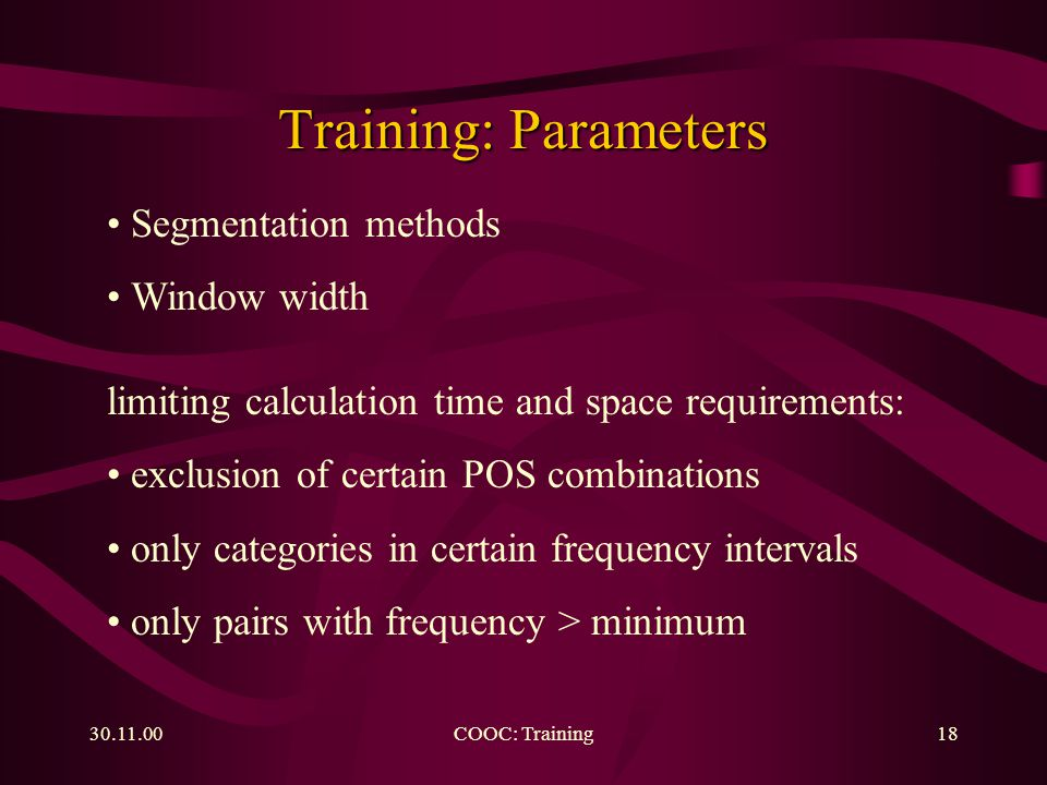 COOC: Training18 Training: Parameters Segmentation methods Window width limiting calculation time and space requirements: exclusion of certain POS combinations only categories in certain frequency intervals only pairs with frequency > minimum