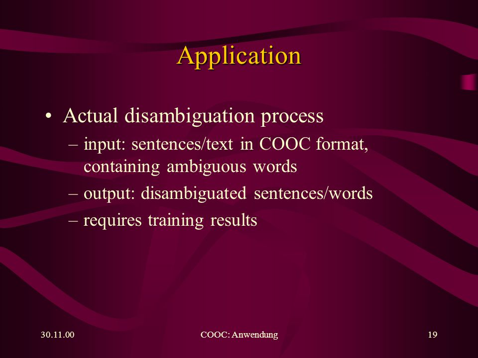 COOC: Anwendung19 Application Actual disambiguation process –input: sentences/text in COOC format, containing ambiguous words –output: disambiguated sentences/words –requires training results
