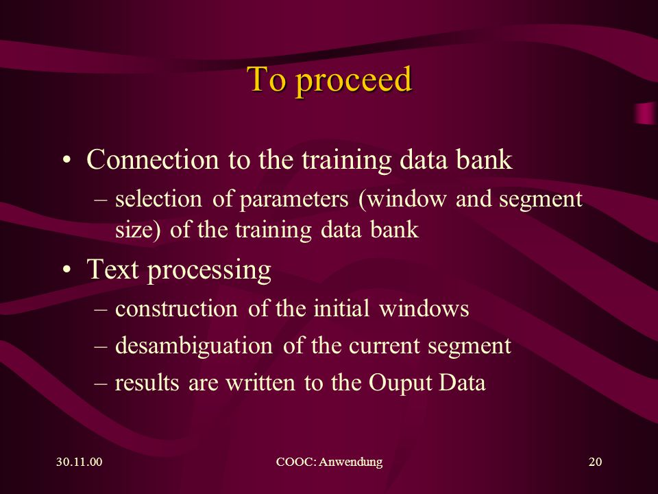 COOC: Anwendung20 To proceed Connection to the training data bank –selection of parameters (window and segment size) of the training data bank Text processing –construction of the initial windows –desambiguation of the current segment –results are written to the Ouput Data