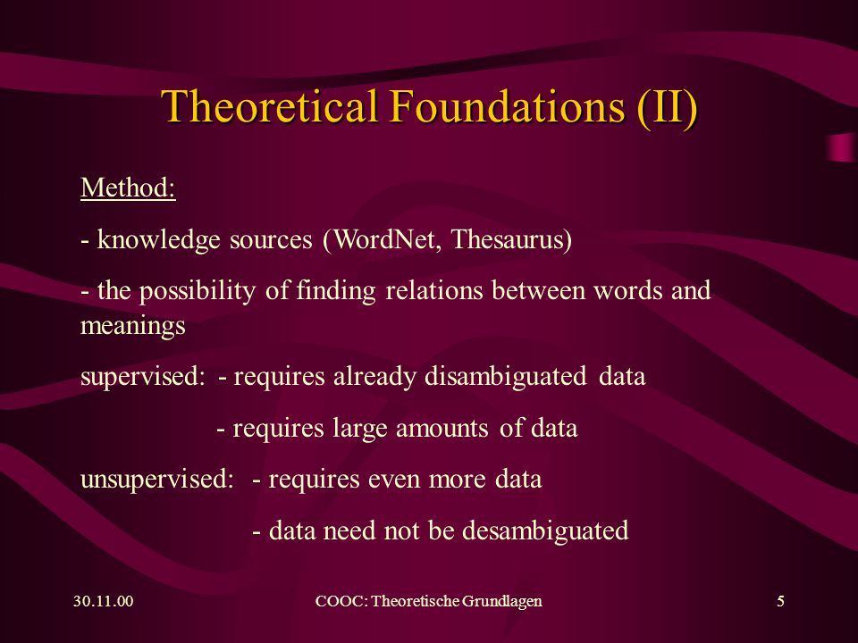 30.11.00COOC: Theoretische Grundlagen6 Theoretical Foundations (III) Examples of unsupervised methods: Lesk (1986): comparison among dictionary entries Yarowski (1992): - Roget's Thesaurus, Groliers Encyclopedia - collections of contexts for a thesaurus category - identification of characteristic words Resnik (1997): - Penn Treebank Corpus, pos-tagged, syntactically annotated - selectional preference (predicate arguments)