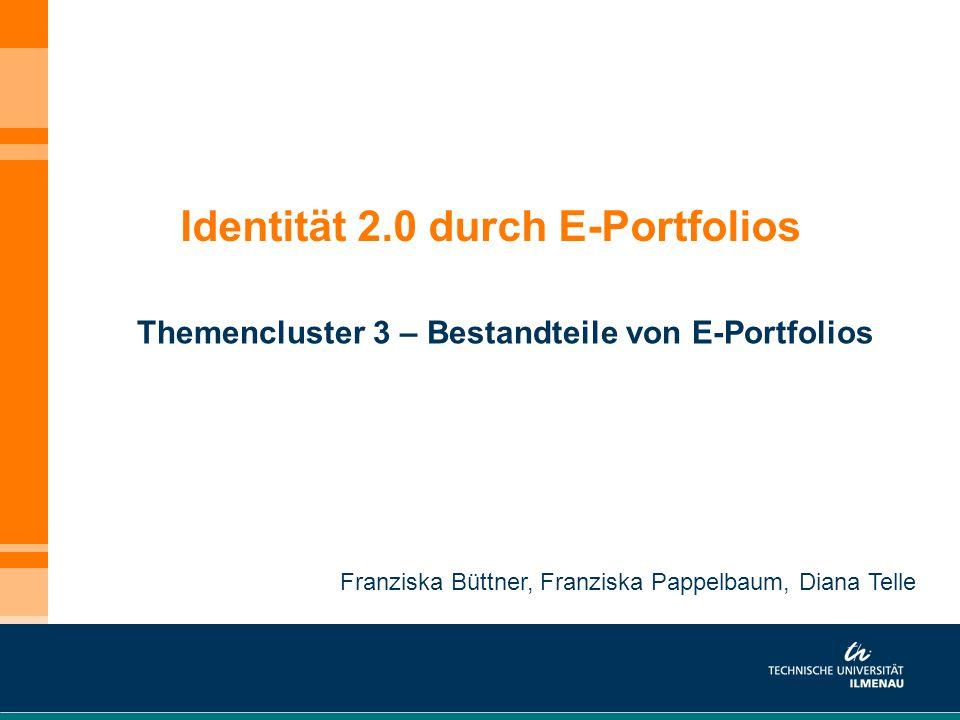 Identität 2.0 durch E-Portfolios Themencluster 3 – Bestandteile von E-Portfolios Franziska Büttner, Franziska Pappelbaum, Diana Telle