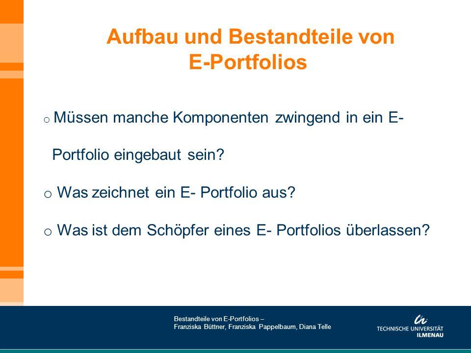 Aufbau und Bestandteile von E-Portfolios o Müssen manche Komponenten zwingend in ein E- Portfolio eingebaut sein? o Was zeichnet ein E- Portfolio aus?