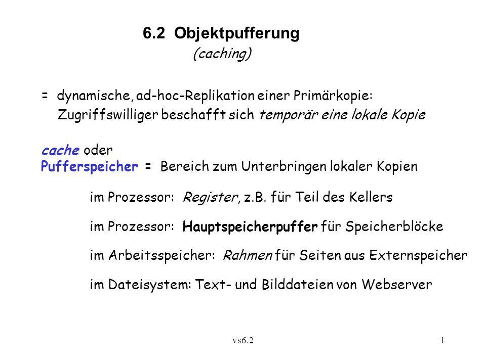 vs6.21 6.2 Objektpufferung (caching) = dynamische, ad-hoc-Replikation einer Primärkopie: Zugriffswilliger beschafft sich temporär eine lokale Kopie cache oder Pufferspeicher = Bereich zum Unterbringen lokaler Kopien im Prozessor: Register, z.B.