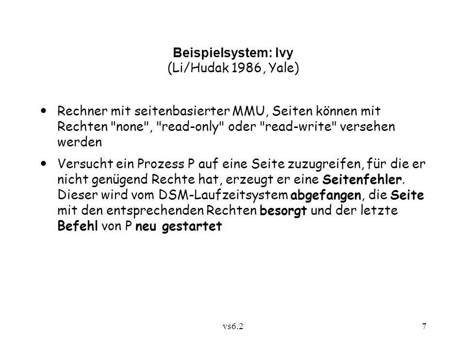 vs6.27 Beispielsystem: Ivy (Li/Hudak 1986, Yale) Rechner mit seitenbasierter MMU, Seiten können mit Rechten none , read-only oder read-write versehen werden Versucht ein Prozess P auf eine Seite zuzugreifen, für die er nicht genügend Rechte hat, erzeugt er eine Seitenfehler.