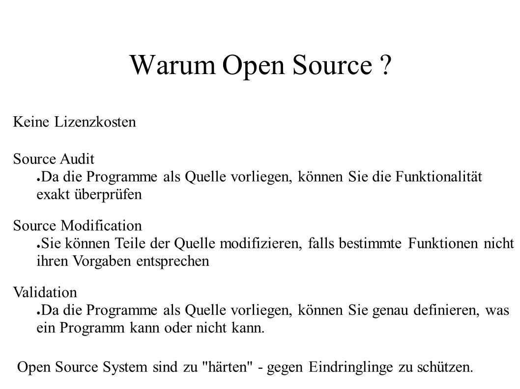 Warum Open Source ? Keine Lizenzkosten Source Audit ● Da die Programme als Quelle vorliegen, können Sie die Funktionalität exakt überprüfen Source Mod