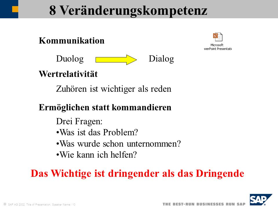  SAP AG 2002, Title of Presentation, Speaker Name / 10 8 Veränderungskompetenz Kommunikation Wertrelativität Ermöglichen statt kommandieren DuologDialog Zuhören ist wichtiger als reden Drei Fragen: Was ist das Problem.