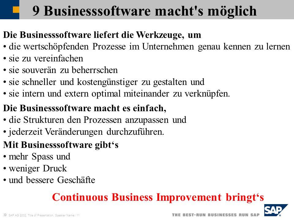  SAP AG 2002, Title of Presentation, Speaker Name / 11 9 Businesssoftware macht s möglich Continuous Business Improvement bringt's Die Businesssoftware liefert die Werkzeuge, um die wertschöpfenden Prozesse im Unternehmen genau kennen zu lernen sie zu vereinfachen sie souverän zu beherrschen sie schneller und kostengünstiger zu gestalten und sie intern und extern optimal miteinander zu verknüpfen.