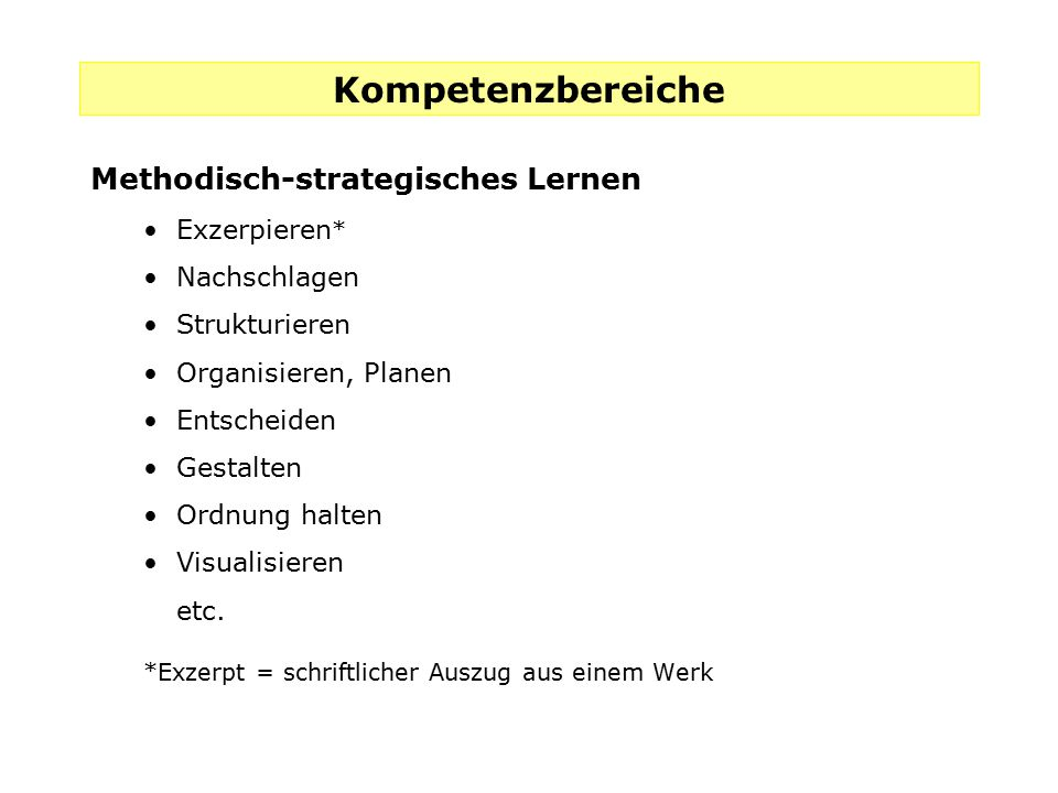 Kompetenzbereiche Methodisch-strategisches Lernen Exzerpieren * Nachschlagen Strukturieren Organisieren, Planen Entscheiden Gestalten Ordnung halten V