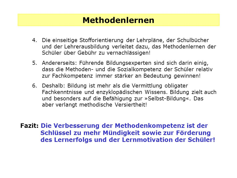 Methodenlernen 4.Die einseitige Stofforientierung der Lehrpläne, der Schulbücher und der Lehrerausbildung verleitet dazu, das Methodenlernen der Schül
