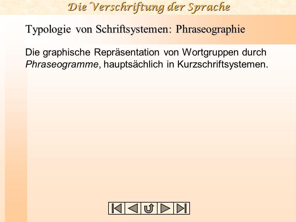 Die Verschriftung der Sprache Typologie von Schriftsystemen: Phraseographie Die graphische Repräsentation von Wortgruppen durch Phraseogramme, hauptsä