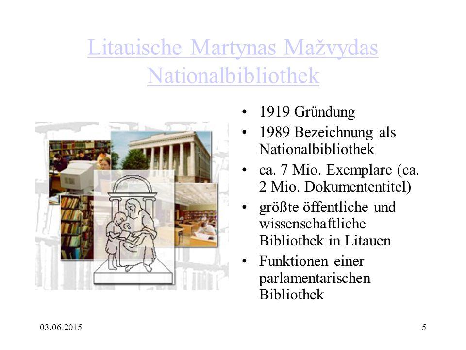 03.06.20155 Litauische Martynas Mažvydas Nationalbibliothek 1919 Gründung 1989 Bezeichnung als Nationalbibliothek ca. 7 Mio. Exemplare (ca. 2 Mio. Dok