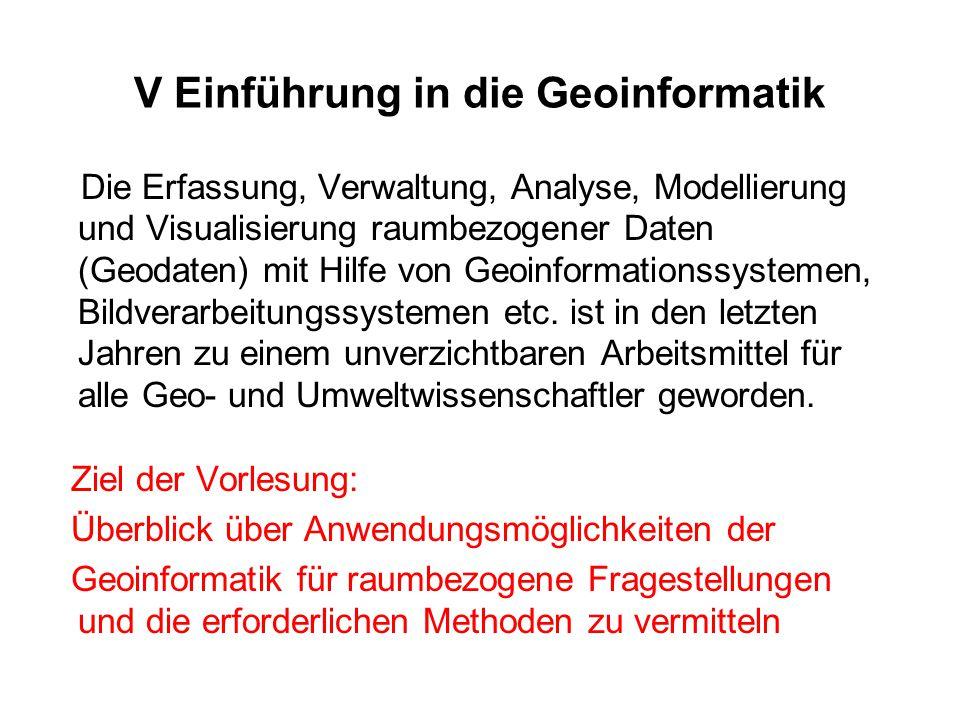 V Einführung in die Geoinformatik Die Erfassung, Verwaltung, Analyse, Modellierung und Visualisierung raumbezogener Daten (Geodaten) mit Hilfe von Geo