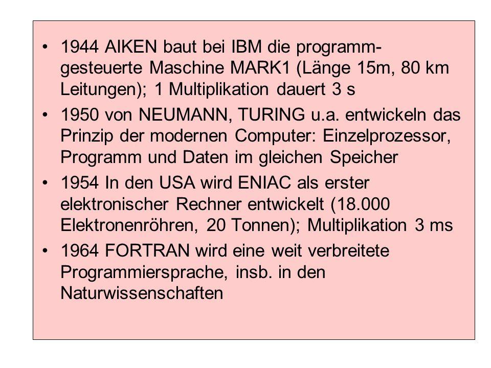 1944 AIKEN baut bei IBM die programm- gesteuerte Maschine MARK1 (Länge 15m, 80 km Leitungen); 1 Multiplikation dauert 3 s 1950 von NEUMANN, TURING u.a