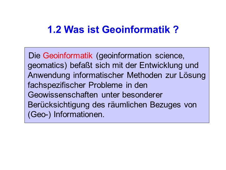 1.2 Was ist Geoinformatik ? Die Geoinformatik (geoinformation science, geomatics) befaßt sich mit der Entwicklung und Anwendung informatischer Methode