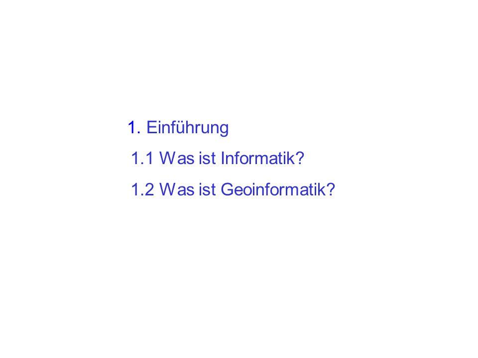 1. Einführung 1.1 Was ist Informatik? 1.2 Was ist Geoinformatik?