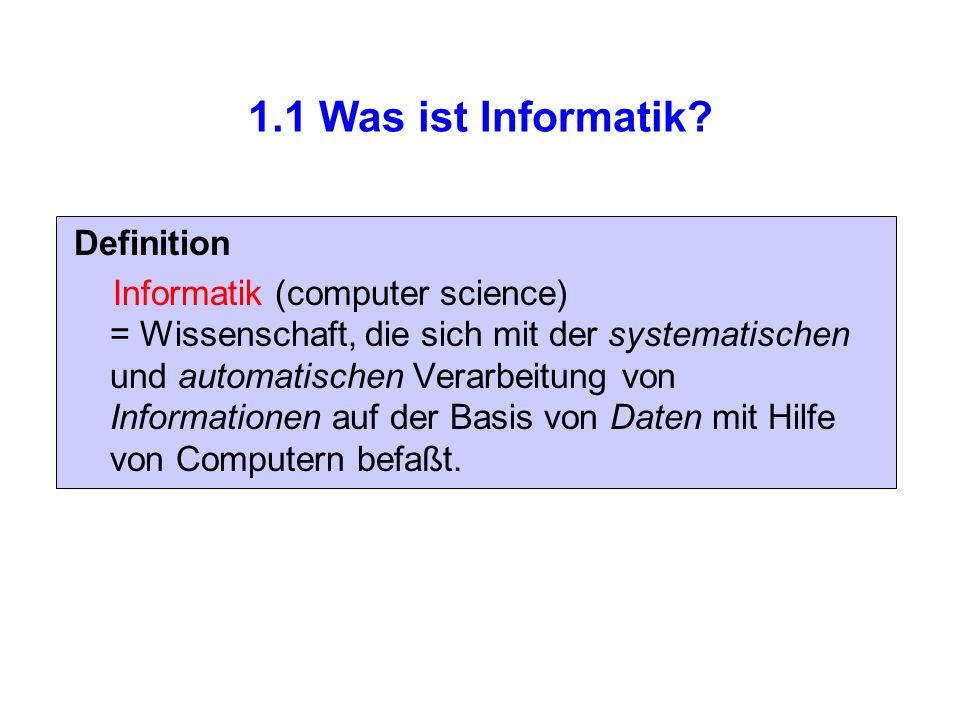 1.1 Was ist Informatik? Definition Informatik (computer science) = Wissenschaft, die sich mit der systematischen und automatischen Verarbeitung von In