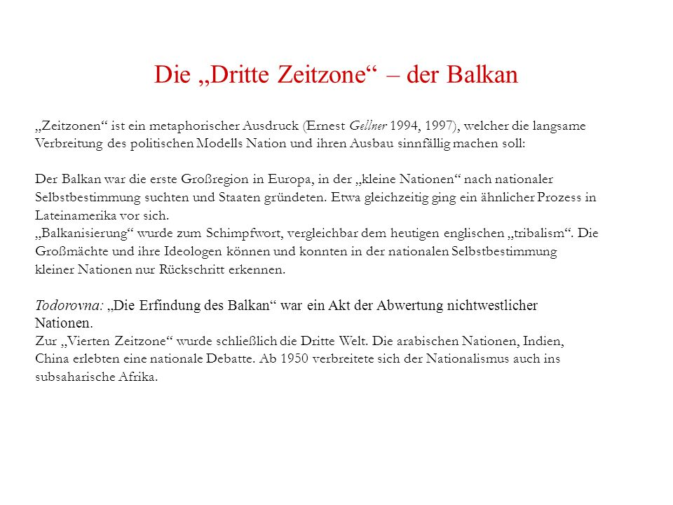 """Die """"Dritte Zeitzone – der Balkan """"Zeitzonen ist ein metaphorischer Ausdruck (Ernest Gellner 1994, 1997), welcher die langsame Verbreitung des politischen Modells Nation und ihren Ausbau sinnfällig machen soll: Der Balkan war die erste Großregion in Europa, in der """"kleine Nationen nach nationaler Selbstbestimmung suchten und Staaten gründeten."""