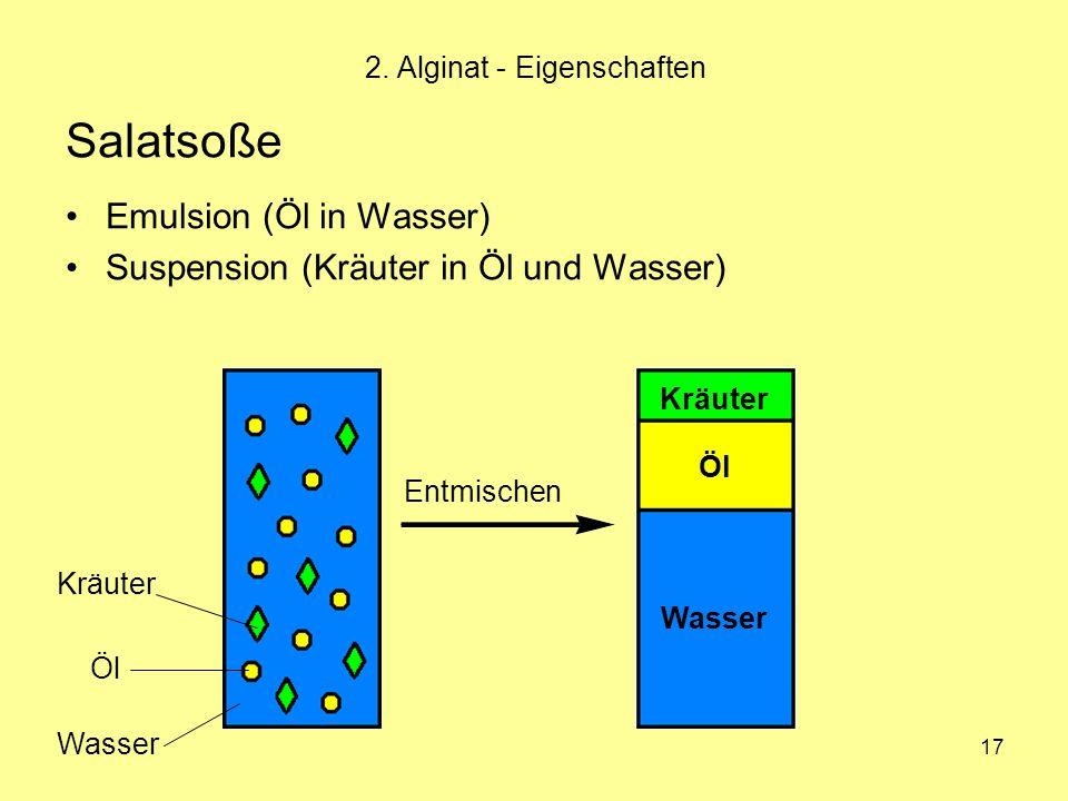 17 Salatsoße Emulsion (Öl in Wasser) Suspension (Kräuter in Öl und Wasser) 2. Alginat - Eigenschaften Kräuter Öl Wasser Entmischen Wasser Öl Kräuter