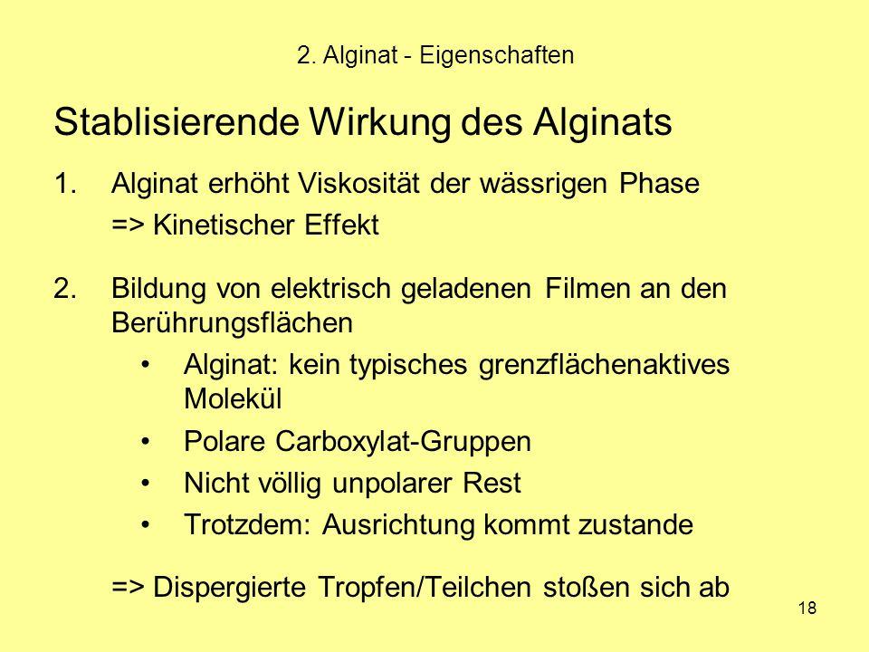 18 Stablisierende Wirkung des Alginats 1.Alginat erhöht Viskosität der wässrigen Phase => Kinetischer Effekt 2.Bildung von elektrisch geladenen Filmen
