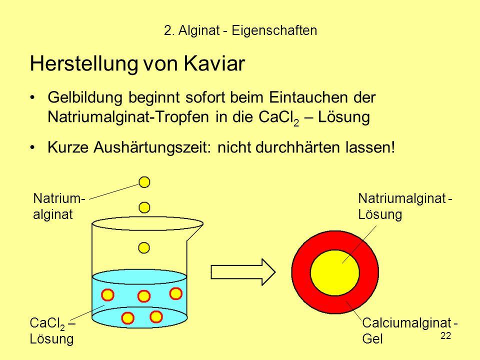 22 2. Alginat - Eigenschaften Herstellung von Kaviar Gelbildung beginnt sofort beim Eintauchen der Natriumalginat-Tropfen in die CaCl 2 – Lösung Kurze